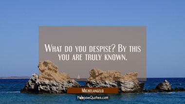 What do you despise? By this you are truly known.