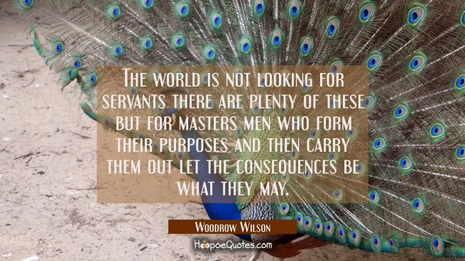 The world is not looking for servants there are plenty of these but for masters men who form their