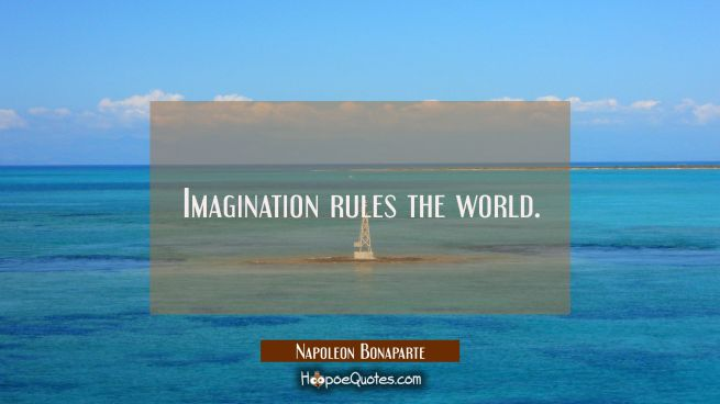 Imagination rules the world.