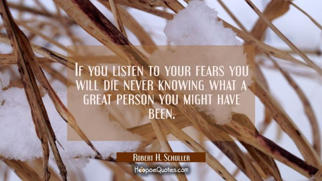 If you listen to your fears you will die never knowing what a great person you might have been.