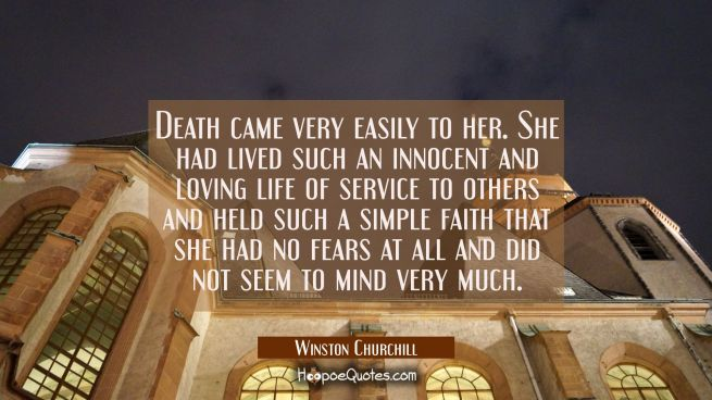 Death came very easily to her. She had lived such an innocent and loving life of service to others