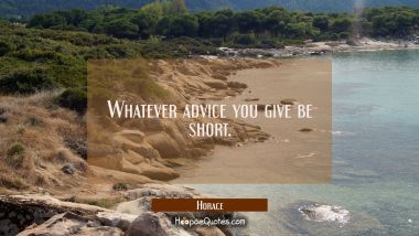 Whatever advice you give be short.