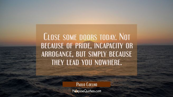 Close some doors today. Not because of pride, incapacity or arrogance, but simply because they lead you nowhere.