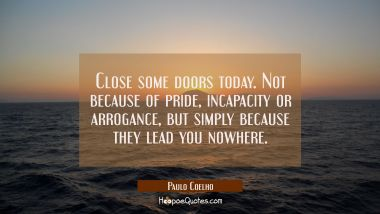 Close some doors today. Not because of pride, incapacity or arrogance, but simply because they lead you nowhere. Paulo Coelho Quotes
