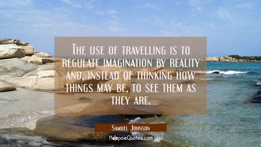 The use of travelling is to regulate imagination by reality and instead of thinking how things may Samuel Johnson Quotes