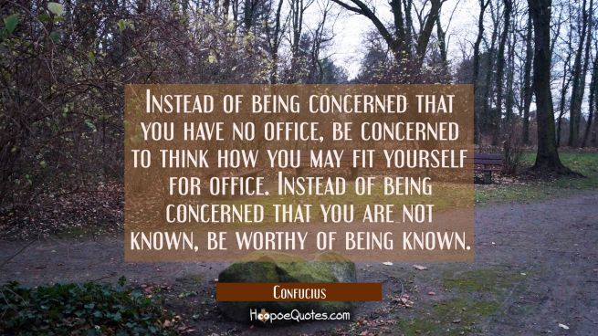 Instead of being concerned that you have no office be concerned to think how you may fit yourself f