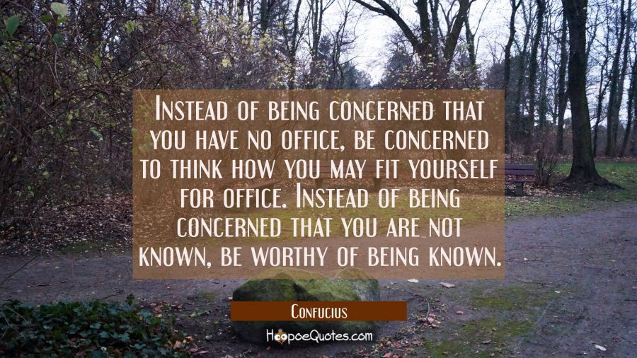 Instead of being concerned that you have no office be concerned to think how you may fit yourself f Confucius Quotes