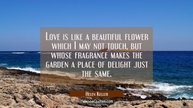 Love is like a beautiful flower which I may not touch but whose fragrance makes the garden a place Helen Keller Quotes
