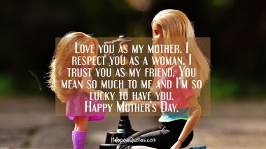 Love you as my mother. I respect you as a woman. I trust you as my friend. You mean so much to me and I'm so lucky to have you. Happy Mother's Day.