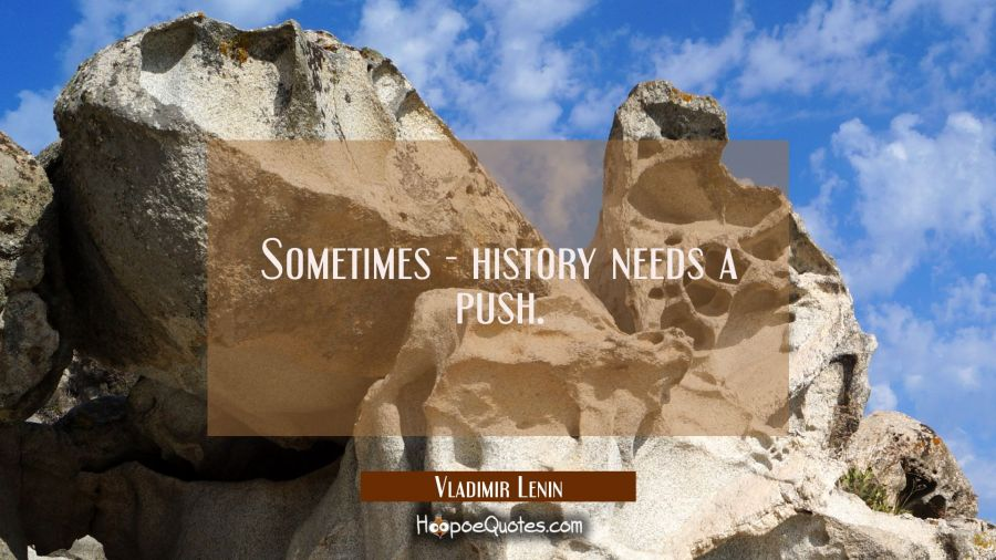 Sometimes - history needs a push. Vladimir Lenin Quotes