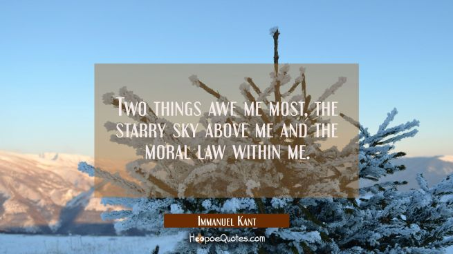 Two things awe me most the starry sky above me and the moral law within me.