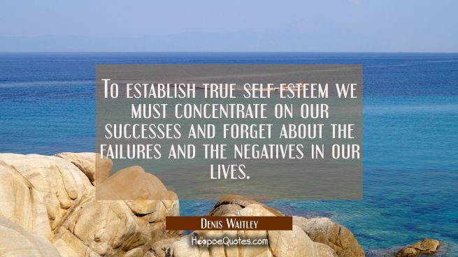 To establish true self-esteem we must concentrate on our successes and forget about the failures an