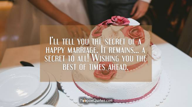 I'll tell you the secret of a happy marriage. It remains... a secret to all! Wishing you the best of times ahead.