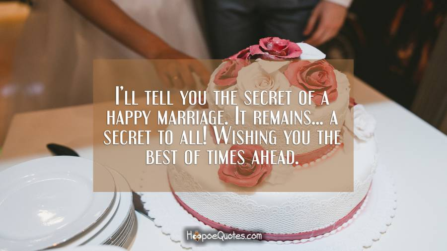 I'll tell you the secret of a happy marriage. It remains... a secret to all! Wishing you the best of times ahead. Wedding Quotes