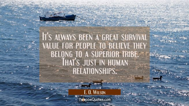 It's always been a great survival value for people to believe they belong to a superior tribe. That