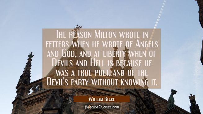 The reason Milton wrote in fetters when he wrote of Angels and God and at liberty when of Devils an
