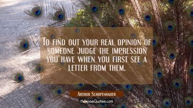 To find out your real opinion of someone judge the impression you have when you first see a letter