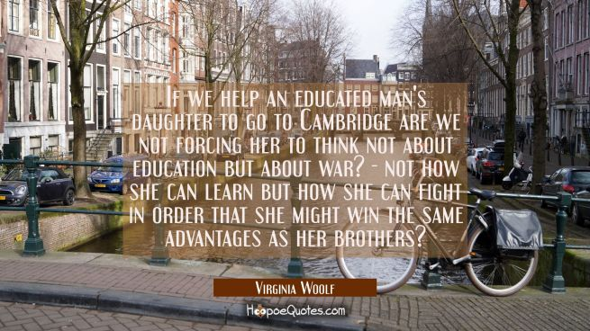 If we help an educated man's daughter to go to Cambridge are we not forcing her to think not about