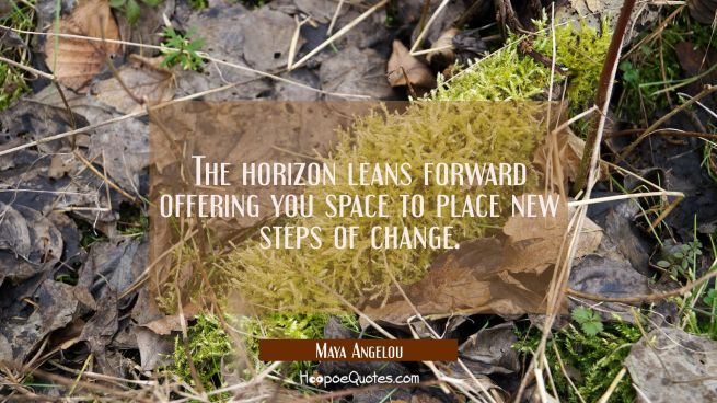 The horizon leans forward offering you space to place new steps of change.