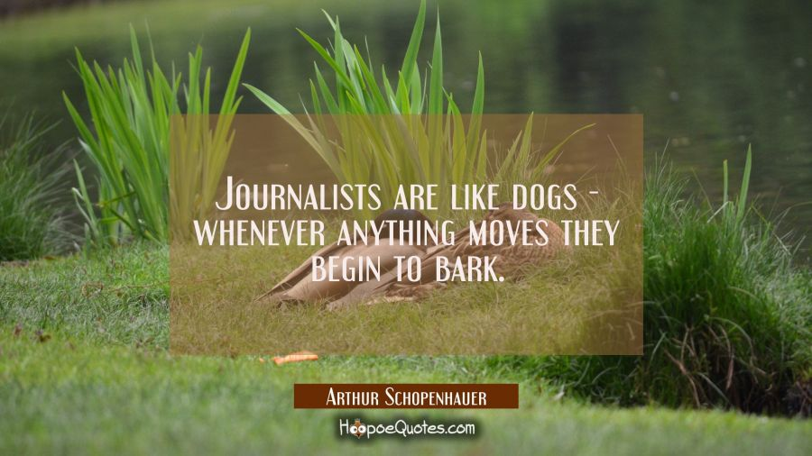 Journalists are like dogs when ever anything moves they begin to bark. Arthur Schopenhauer Quotes