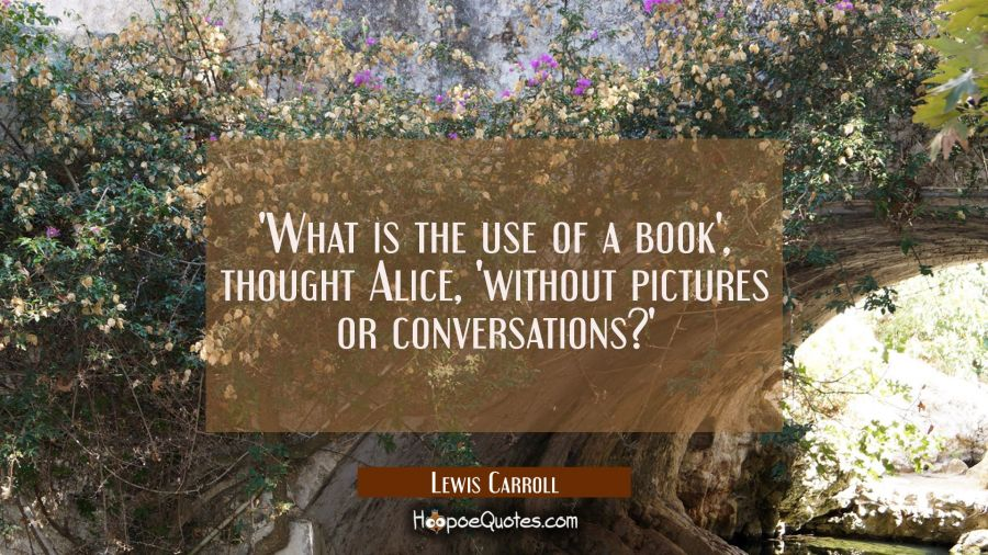 'What is the use of a book', thought Alice, 'without pictures or conversations?' Lewis Carroll Quotes