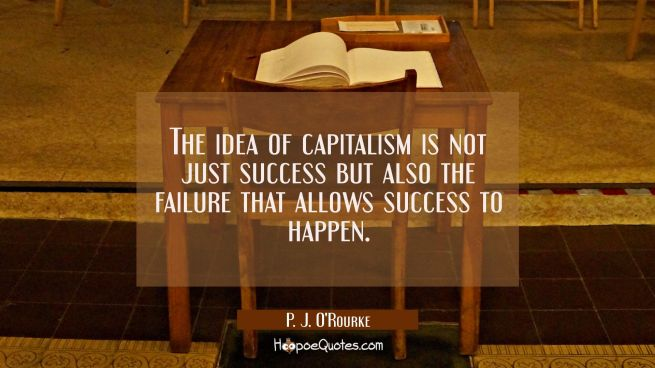 The idea of capitalism is not just success but also the failure that allows success to happen.