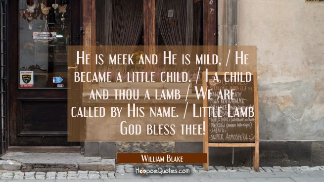 He is meek and He is mild, / He became a little child. / I a child and thou a lamb / We are called