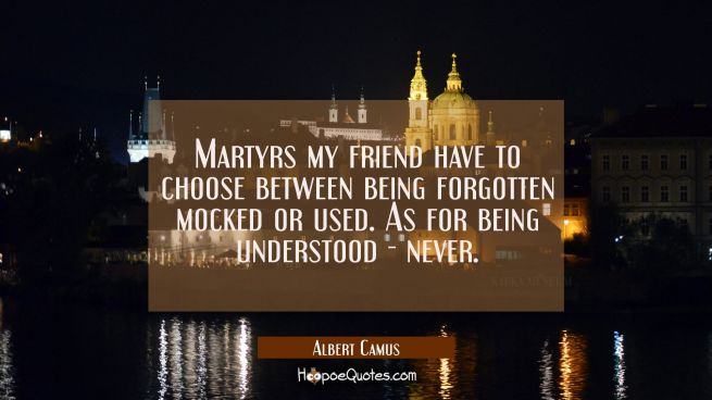 Martyrs my friend have to choose between being forgotten mocked or used. As for being understood -