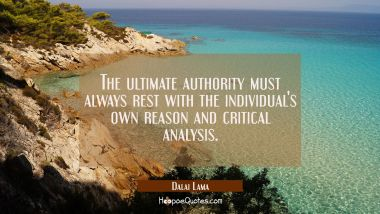 The ultimate authority must always rest with the individual's own reason and critical analysis.