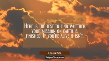 Here is the test to find whether your mission on earth is finished. If you're alive it isn't.