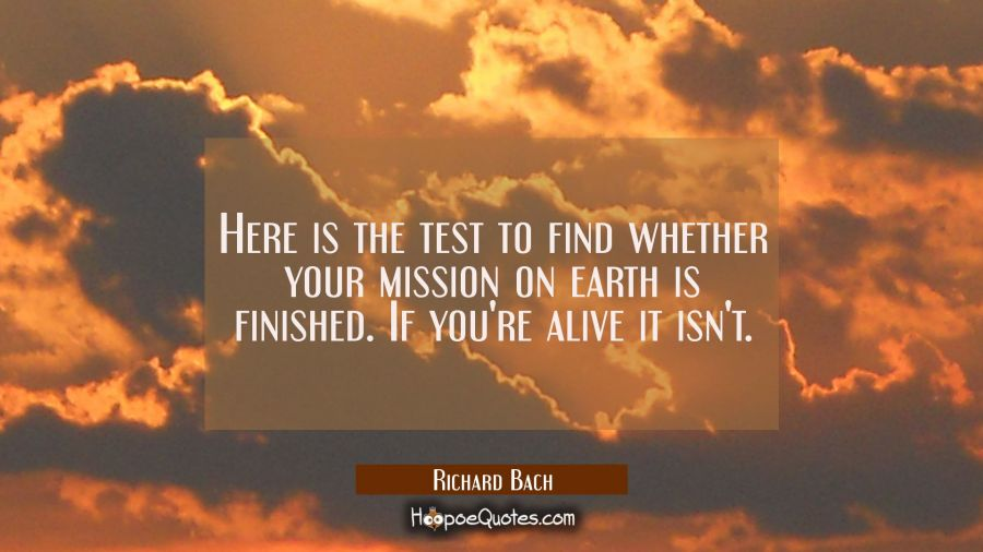 Here is the test to find whether your mission on earth is finished. If you're alive it isn't. Richard Bach Quotes