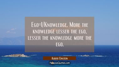 Ego=1/Knowledge. More the knowledge lesser the ego, lesser the knowledge more the ego.