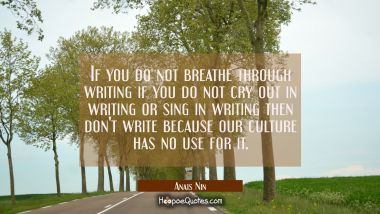 If you do not breathe through writing if you do not cry out in writing or sing in writing then don'