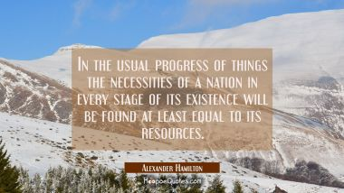 In the usual progress of things the necessities of a nation in every stage of its existence will be