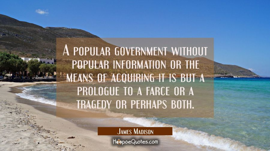 A popular government without popular information or the means of acquiring it is but a prologue to James Madison Quotes