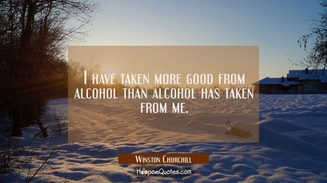 I have taken more good from alcohol than alcohol has taken from me.