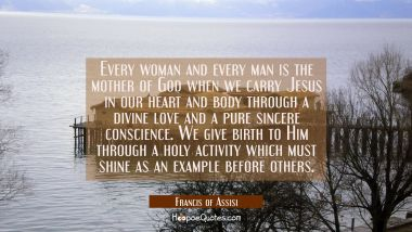 Every woman and every man is the mother of God when we carry Jesus in our heart and body through a