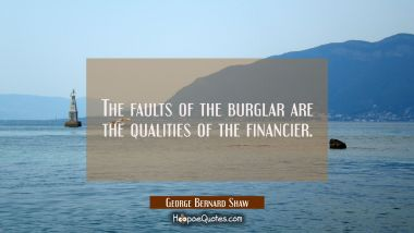 The faults of the burglar are the qualities of the financier.