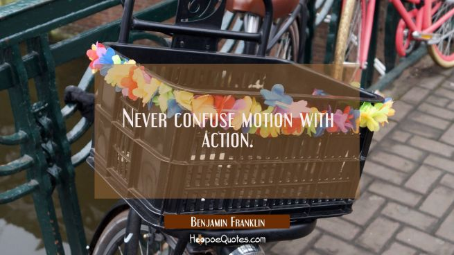 Never confuse motion with action.