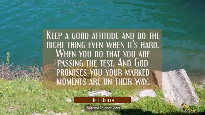 Keep a good attitude and do the right thing even when it's hard. When you do that you are passing t