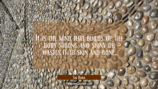 It is the mind that builds up the body strong and shiny or wastes it to skin and bone.