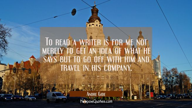 To read a writer is for me not merely to get an idea of what he says but to go off with him and tra