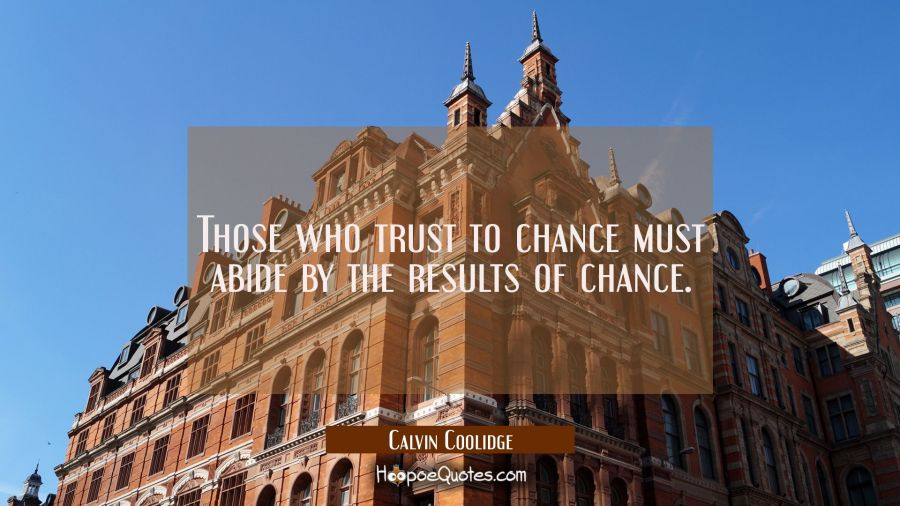 Those who trust to chance must abide by the results of chance. Calvin Coolidge Quotes