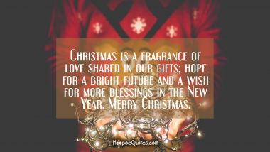 Christmas is a fragrance of love shared in our gifts; hope for a bright future and a wish for more blessings in the New Year. Merry Christmas. Christmas Quotes