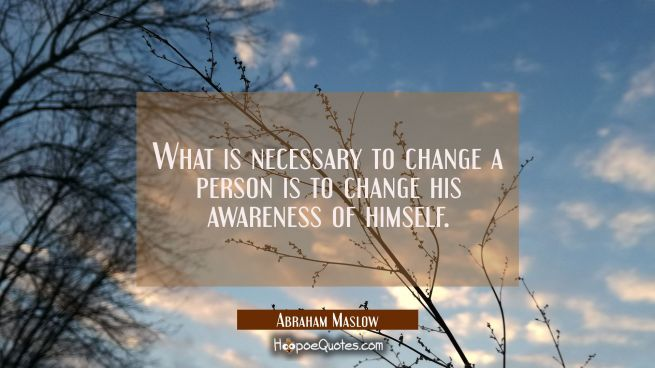 What is necessary to change a person is to change his awareness of himself.
