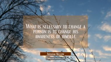 What is necessary to change a person is to change his awareness of himself. Abraham Maslow Quotes