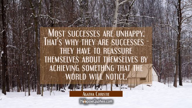 Most successes are unhappy. That's why they are successes - they have to reassure themselves about