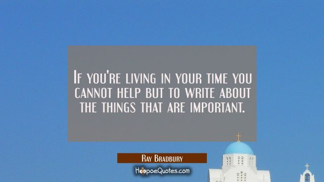 If you're living in your time you cannot help but to write about the things that are important.