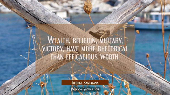 Wealth religion military victory have more rhetorical than efficacious worth.