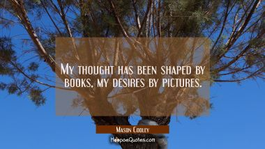 My thought has been shaped by books, my desires by pictures.